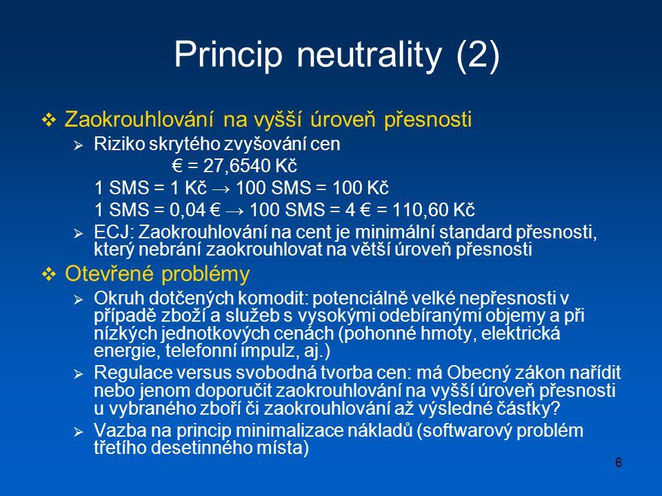 6 Princip neutrality (2)  Zaokrouhlování na vyšší úroveň přesnosti  Riziko skrytého zvyšování cen € = 27,6540 Kč 1 SMS = 1 Kč → 100 SMS = 100 Kč 1 S