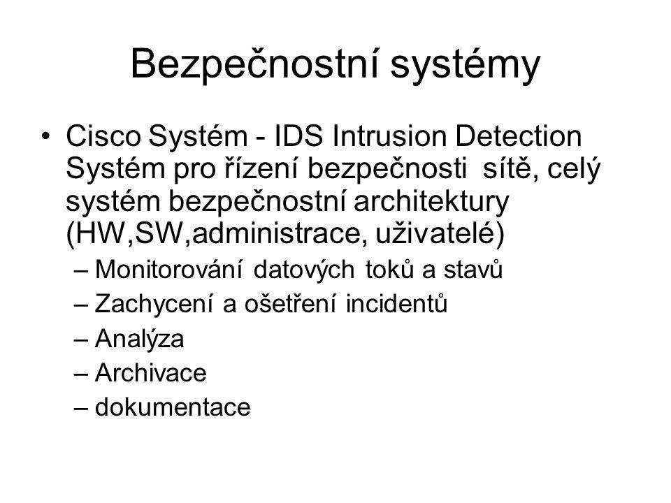 Bezpečnostní systémy •Cisco Systém - IDS Intrusion Detection Systém pro řízení bezpečnosti sítě, celý systém bezpečnostní architektury (HW,SW,administrace, uživatelé) –Monitorování datových toků a stavů –Zachycení a ošetření incidentů –Analýza –Archivace –dokumentace