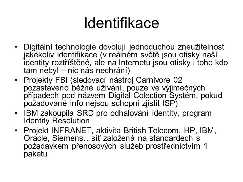 Identifikace •Digitální technologie dovolují jednoduchou zneužitelnost jakékoliv identifikace (v reálném světě jsou otisky naší identity roztříštěné, ale na Internetu jsou otisky i toho kdo tam nebyl – nic nás nechrání) •Projekty FBI (sledovací nástroj Carnivore 02 pozastaveno běžné užívání, pouze ve výjimečných případech pod názvem Digital Colection Systém, pokud požadované info nejsou schopni zjistit ISP) •IBM zakoupila SRD pro odhalování identity, program Identity Resolution •Projekt INFRANET, aktivita British Telecom, HP, IBM, Oracle, Siemens…síť založená na standardech s požadavkem přenosových služeb prostřednictvím 1 paketu