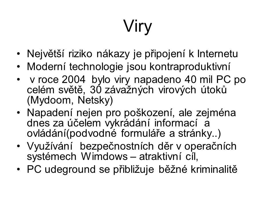Viry •Největší riziko nákazy je připojení k Internetu •Moderní technologie jsou kontraproduktivní • v roce 2004 bylo viry napadeno 40 mil PC po celém světě, 30 závažných virových útoků (Mydoom, Netsky) •Napadení nejen pro poškození, ale zejména dnes za účelem vykrádání informací a ovládání(podvodné formuláře a stránky..) •Využívání bezpečnostních děr v operačních systémech Wimdows – atraktivní cíl, •PC udeground se přibližuje běžné kriminalitě
