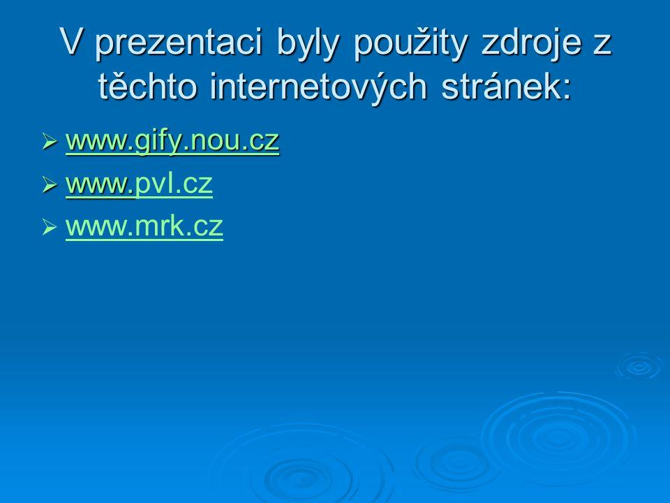V prezentaci byly použity zdroje z těchto internetových stránek:  www.gify.nou.cz www.gify.nou.cz  www.  www.pvl.cz www. pvl.cz   www.mrk.cz www.