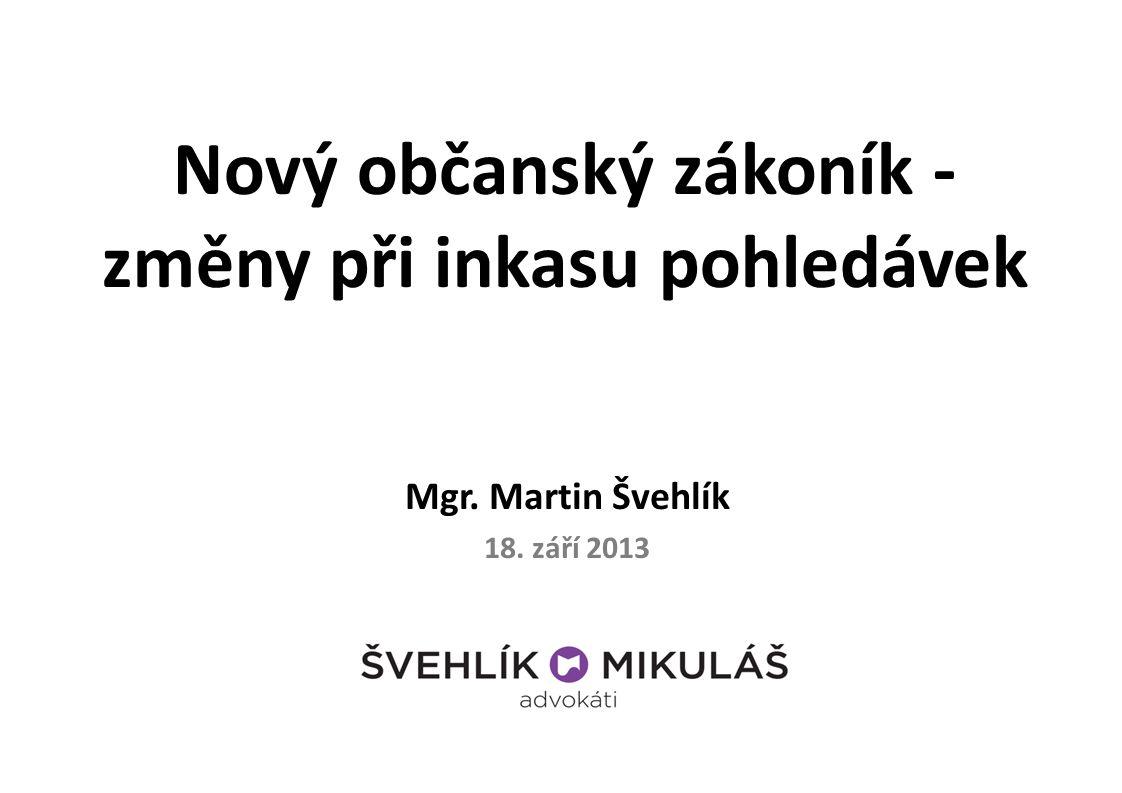 Nový občanský zákoník - změny při inkasu pohledávek Mgr. Martin Švehlík 18. září 2013