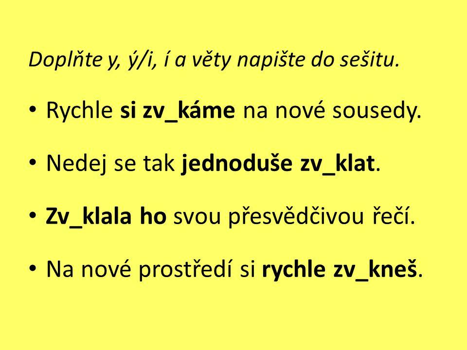 Doplňte y, ý/i, í a věty napište do sešitu. • Rychle si zv_káme na nové sousedy. • Nedej se tak jednoduše zv_klat. • Zv_klala ho svou přesvědčivou řeč