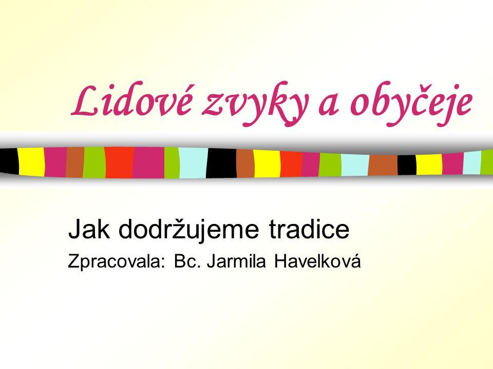Lidové zvyky a obyčeje Jak dodržujeme tradice Zpracovala: Bc. Jarmila Havelková