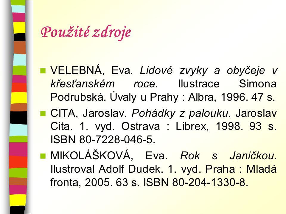 Použité zdroje  VELEBNÁ, Eva. Lidové zvyky a obyčeje v křesťanském roce. Ilustrace Simona Podrubská. Úvaly u Prahy : Albra, 1996. 47 s.  CITA, Jaros