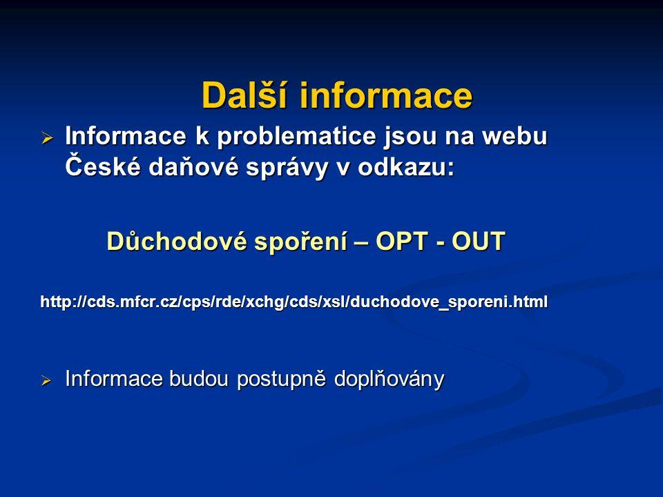Další informace Další informace  Informace k problematice jsou na webu České daňové správy v odkazu: Důchodové spoření – OPT - OUT http://cds.mfcr.cz