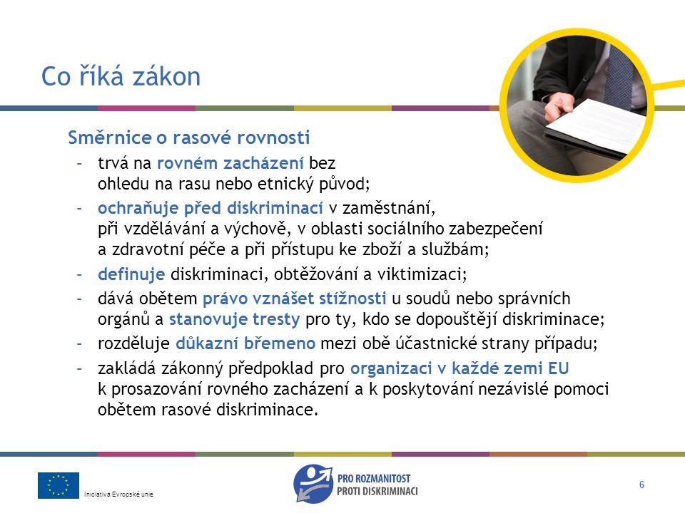 Iniciativa Evropské unie 6 Co říká zákon Směrnice o rasové rovnosti –trvá na rovném zacházení bez ohledu na rasu nebo etnický původ; –ochraňuje před diskriminací v zaměstnání, při vzdělávání a výchově, v oblasti sociálního zabezpečení a zdravotní péče a při přístupu ke zboží a službám; –definuje diskriminaci, obtěžování a viktimizaci; –dává obětem právo vznášet stížnosti u soudů nebo správních orgánů a stanovuje tresty pro ty, kdo se dopouštějí diskriminace; –rozděluje důkazní břemeno mezi obě účastnické strany případu; –zakládá zákonný předpoklad pro organizaci v každé zemi EU k prosazování rovného zacházení a k poskytování nezávislé pomoci obětem rasové diskriminace.