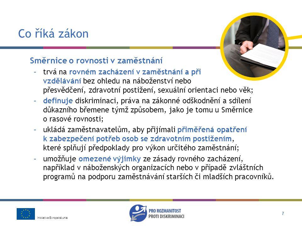 Iniciativa Evropské unie 7 Co říká zákon Směrnice o rovnosti v zaměstnání –trvá na rovném zacházení v zaměstnání a při vzdělávání bez ohledu na náboženství nebo přesvědčení, zdravotní postižení, sexuální orientaci nebo věk; –definuje diskriminaci, práva na zákonné odškodnění a sdílení důkazního břemene týmž způsobem, jako je tomu u Směrnice o rasové rovnosti; –ukládá zaměstnavatelům, aby přijímali přiměřená opatření k zabezpečení potřeb osob se zdravotním postižením, které splňují předpoklady pro výkon určitého zaměstnání; –umožňuje omezené výjimky ze zásady rovného zacházení, například v náboženských organizacích nebo v případě zvláštních programů na podporu zaměstnávání starších či mladších pracovníků.