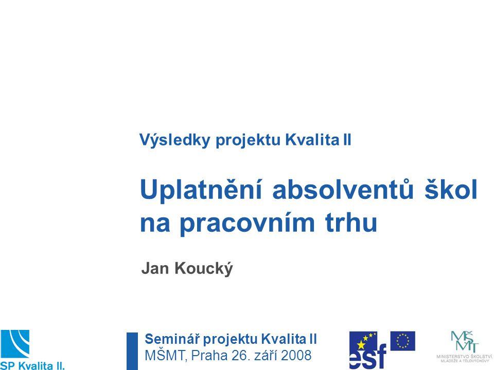 Uplatnění absolventů škol na pracovním trhu Jan Koucký Výsledky projektu Kvalita II Seminář projektu Kvalita II MŠMT, Praha 26.