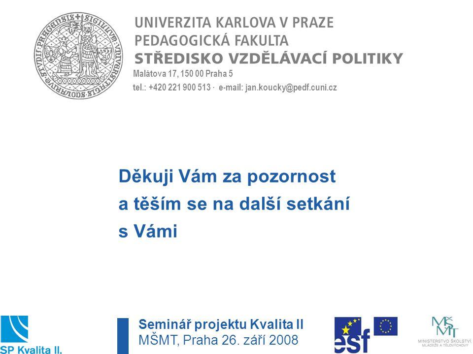 Malátova 17, 150 00 Praha 5 tel.: +420 221 900 513 · e-mail: jan.koucky@pedf.cuni.cz Děkuji Vám za pozornost a těším se na další setkání s Vámi Seminář projektu Kvalita II MŠMT, Praha 26.