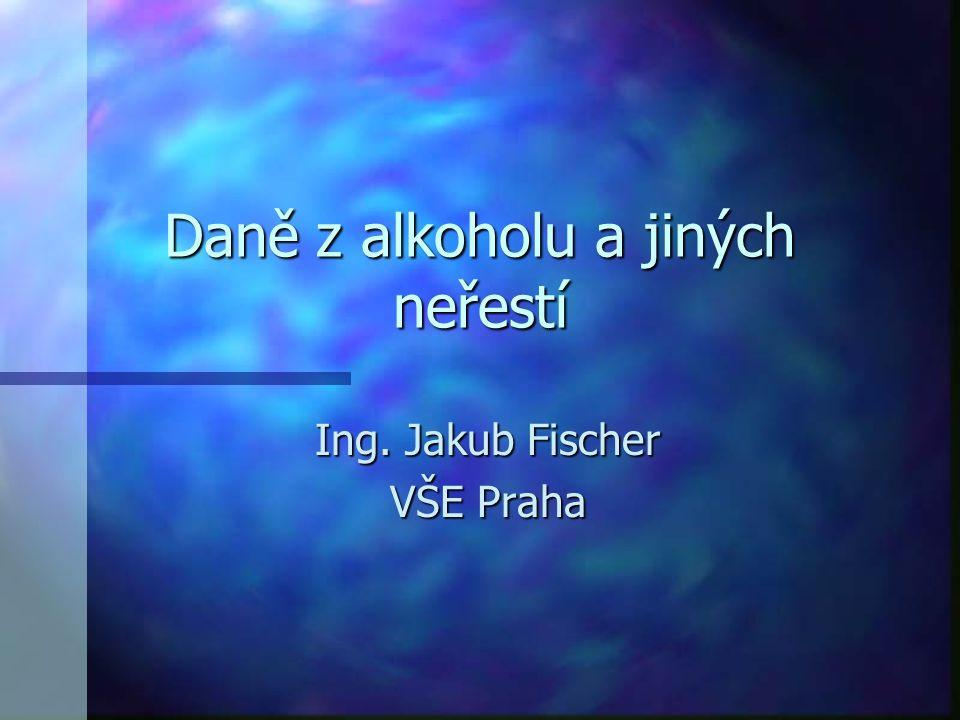 Daně z alkoholu a jiných neřestí Ing. Jakub Fischer VŠE Praha