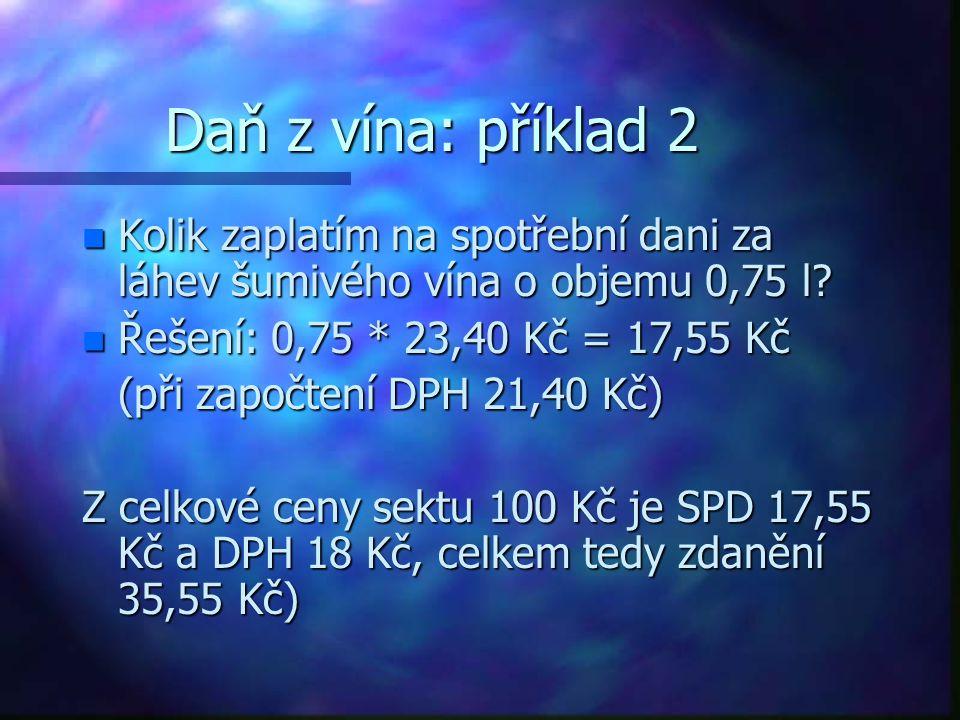 Daň z vína: příklad 2 n Kolik zaplatím na spotřební dani za láhev šumivého vína o objemu 0,75 l? n Řešení: 0,75 * 23,40 Kč = 17,55 Kč (při započtení D