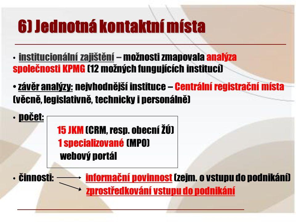6) Jednotná kontaktní místa • institucionální zajištění – možnosti zmapovala analýza společnosti KPMG (12 možných fungujících institucí) • závěr analýzy: nejvhodnější instituce – Centrální registrační místa (věcně, legislativně, technicky i personálně) • počet: 15 JKM (CRM, resp.