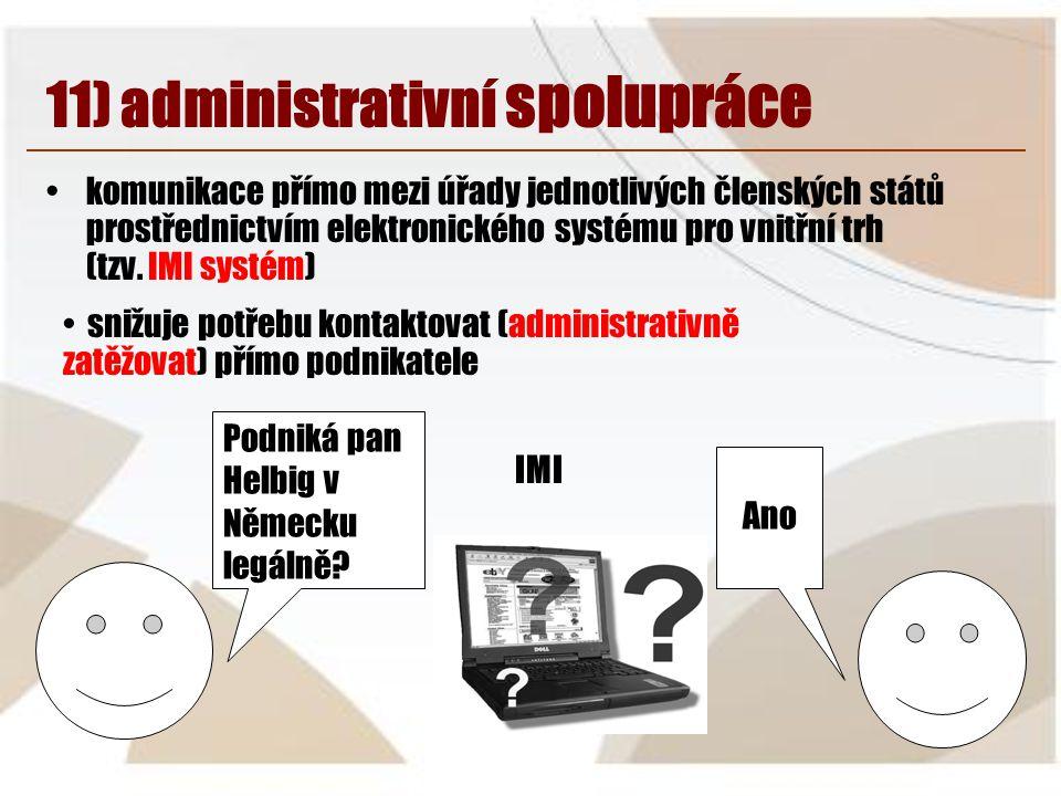 11) administrativní spolupráce •komunikace přímo mezi úřady jednotlivých členských států prostřednictvím elektronického systému pro vnitřní trh (tzv.