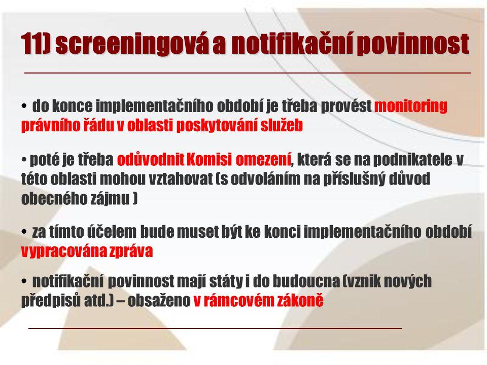 11) screeningová a notifikační povinnost • do konce implementačního období je třeba provést monitoring právního řádu v oblasti poskytování služeb • za tímto účelem bude muset být ke konci implementačního období vypracována zpráva • poté je třeba odůvodnit Komisi omezení, která se na podnikatele v této oblasti mohou vztahovat (s odvoláním na příslušný důvod obecného zájmu ) • notifikační povinnost mají státy i do budoucna (vznik nových předpisů atd.) – obsaženo v rámcovém zákoně