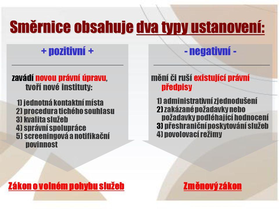 Směrnice obsahuje dva typy ustanovení Směrnice obsahuje dva typy ustanovení: + pozitivní + zavádí novou právní úpravu, tvoří nové instituty: 1) jednotná kontaktní místa 2) procedura tichého souhlasu 3) kvalita služeb 4) správní spolupráce 5) screeningová a notifikační povinnost - negativní - mění či ruší existující právní předpisy 1) administrativní zjednodušení 2) zakázané požadavky nebo požadavky podléhající hodnocení 3) přeshraniční poskytování služeb 4) povolovací režimy Zákon o volném pohybu služebZměnový zákon