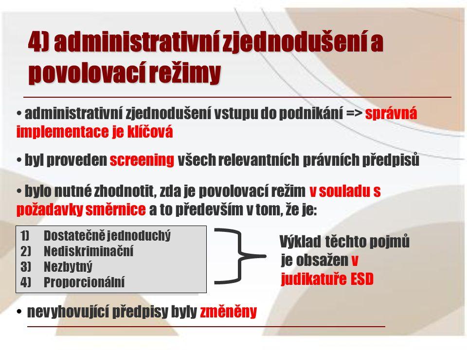 4) administrativní zjednodušení a povolovací režimy • bylo nutné zhodnotit, zda je povolovací režim v souladu s požadavky směrnice a to především v tom, že je: 1)Dostatečně jednoduchý 2)Nediskriminační 3)Nezbytný 4)Proporcionální Výklad těchto pojmů je obsažen v judikatuře ESD • nevyhovující předpisy byly změněny • administrativní zjednodušení vstupu do podnikání => správná implementace je klíčová • byl proveden screening všech relevantních právních předpisů