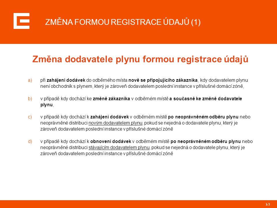 13 ZMĚNA FORMOU REGISTRACE ÚDAJŮ (1) Změna dodavatele plynu formou registrace údajů a)při zahájení dodávek do odběrného místa nově se připojujícího zá