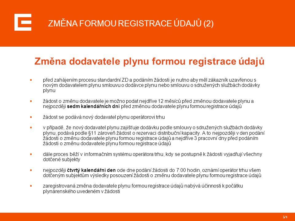 14 ZMĚNA FORMOU REGISTRACE ÚDAJŮ (2) Změna dodavatele plynu formou registrace údajů  před zahájením procesu standardní ZD a podáním žádosti je nutno