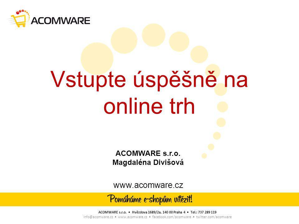 Vstupte úspěšně na online trh www.acomware.cz ACOMWARE s.r.o. • Hvězdova 1689/2a, 140 00 Praha 4 • Tel.: 737 289 119 info@acomware.cz • www.acomware.c