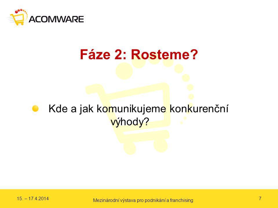 Fáze 2: Rosteme? 7 Kde a jak komunikujeme konkurenční výhody? 15. – 17.4.2014 Mezinárodní výstava pro podnikání a franchising