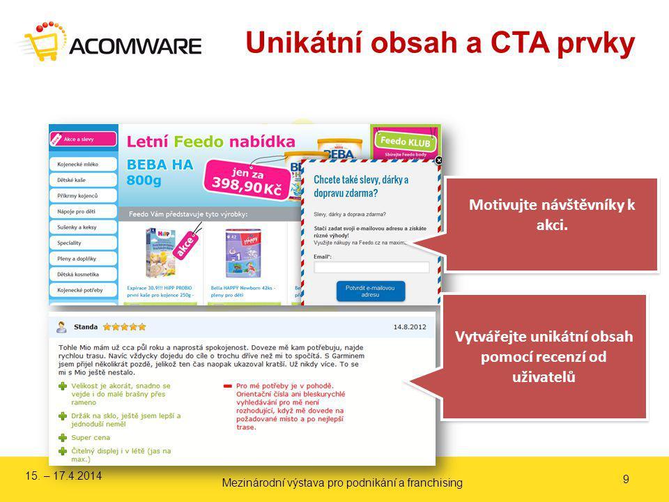 Unikátní obsah a CTA prvky 9 Motivujte návštěvníky k akci. Vytvářejte unikátní obsah pomocí recenzí od uživatelů 15. – 17.4.2014 Mezinárodní výstava p