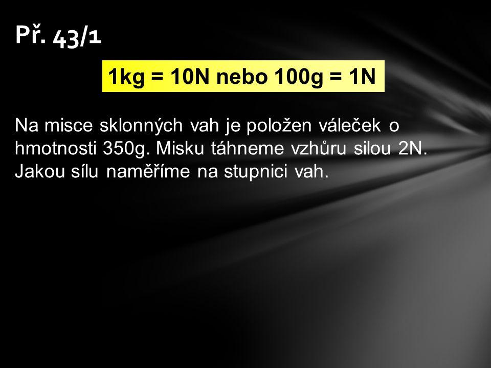 Př. 43/1 1kg = 10N nebo 100g = 1N Na misce sklonných vah je položen váleček o hmotnosti 350g. Misku táhneme vzhůru silou 2N. Jakou sílu naměříme na st