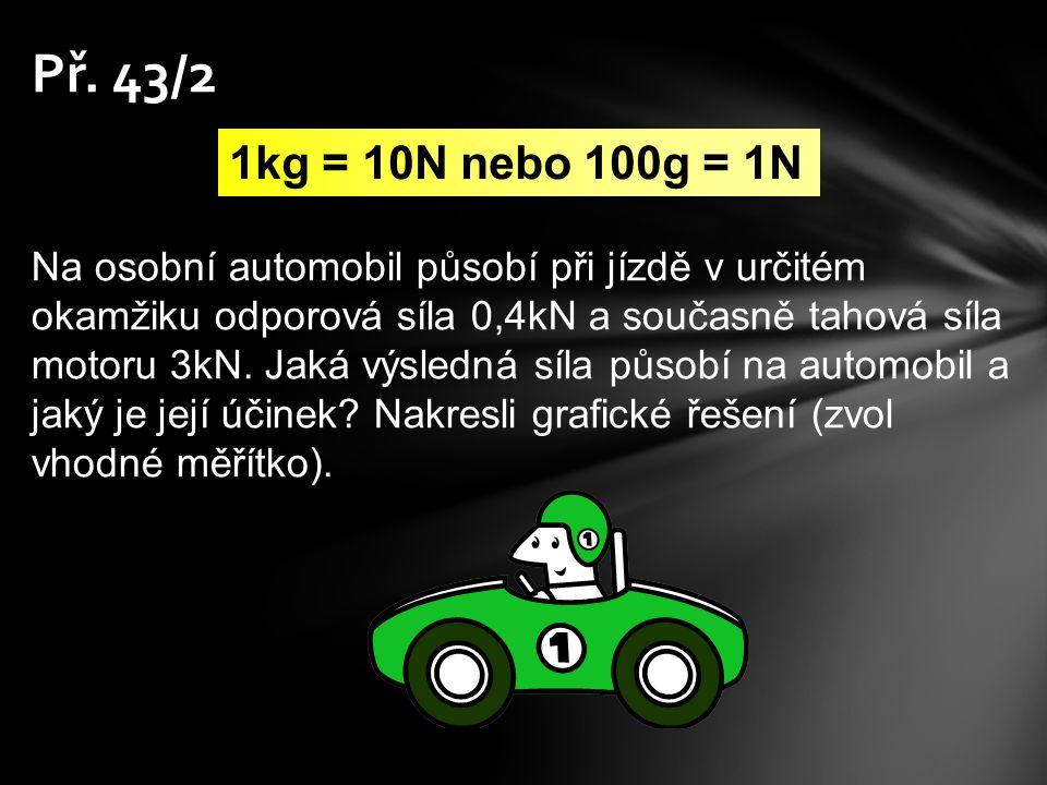 Př. 43/2 1kg = 10N nebo 100g = 1N Na osobní automobil působí při jízdě v určitém okamžiku odporová síla 0,4kN a současně tahová síla motoru 3kN. Jaká