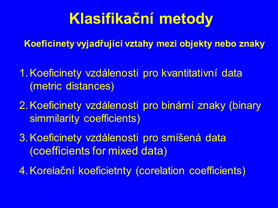 Koeficinety vyjadřující vztahy mezi objekty nebo znaky 1.Koeficinety vzdálenosti pro kvantitativní data (metric distances) 2.Koeficinety vzdálenosti p