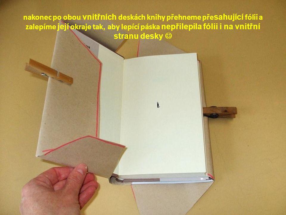 nakonec po obou vnitřních deskách knihy přehneme pře sahující fólii a zalepíme její okraje tak, aby lepící páska nepřilepila fólii i na vnitřní stranu