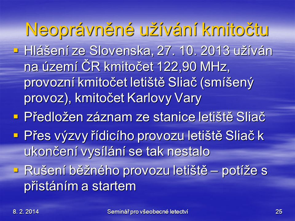 8. 2. 2014Seminář pro všeobecné letectví25 Neoprávněné užívání kmitočtu  Hlášení ze Slovenska, 27. 10. 2013 užíván na území ČR kmitočet 122,90 MHz, p