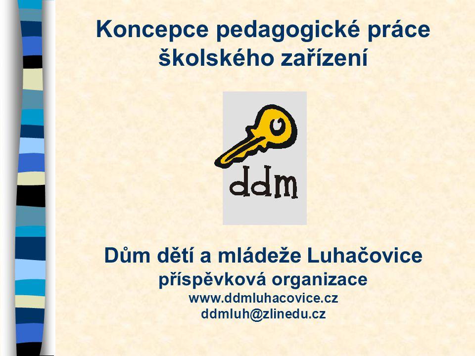 Koncepce pedagogické práce školského zařízení Dům dětí a mládeže Luhačovice příspěvková organizace www.ddmluhacovice.cz ddmluh@zlinedu.cz
