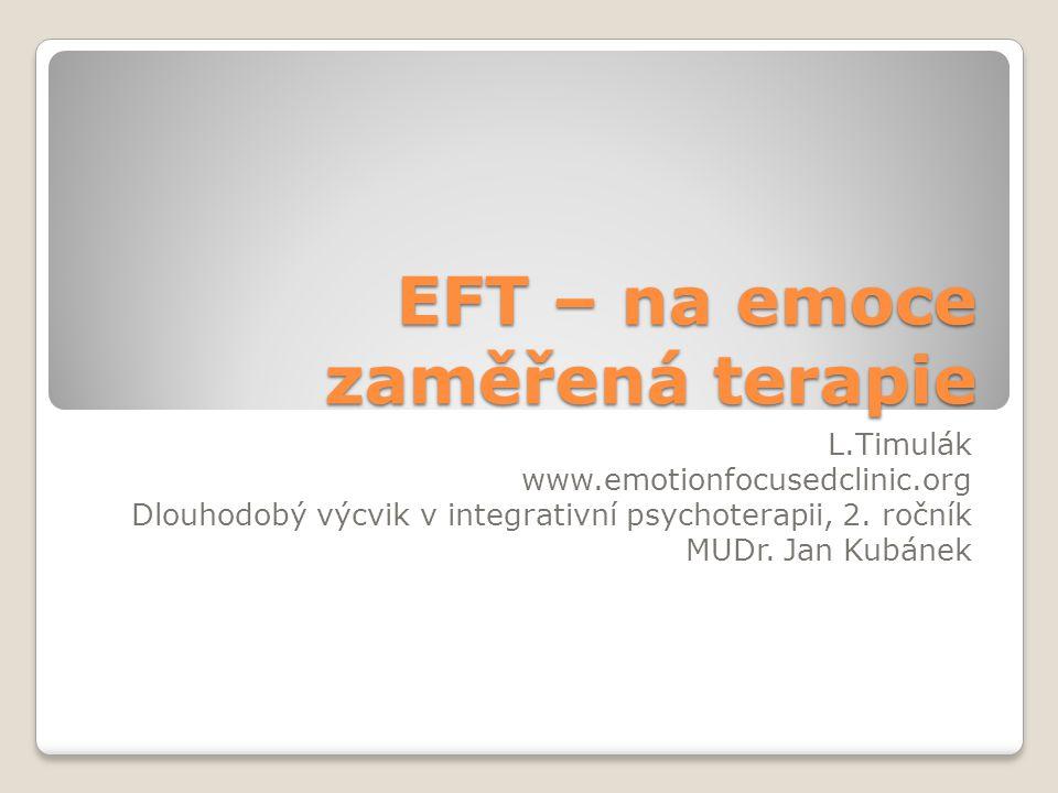 EFT – na emoce zaměřená terapie L.Timulák www.emotionfocusedclinic.org Dlouhodobý výcvik v integrativní psychoterapii, 2. ročník MUDr. Jan Kubánek