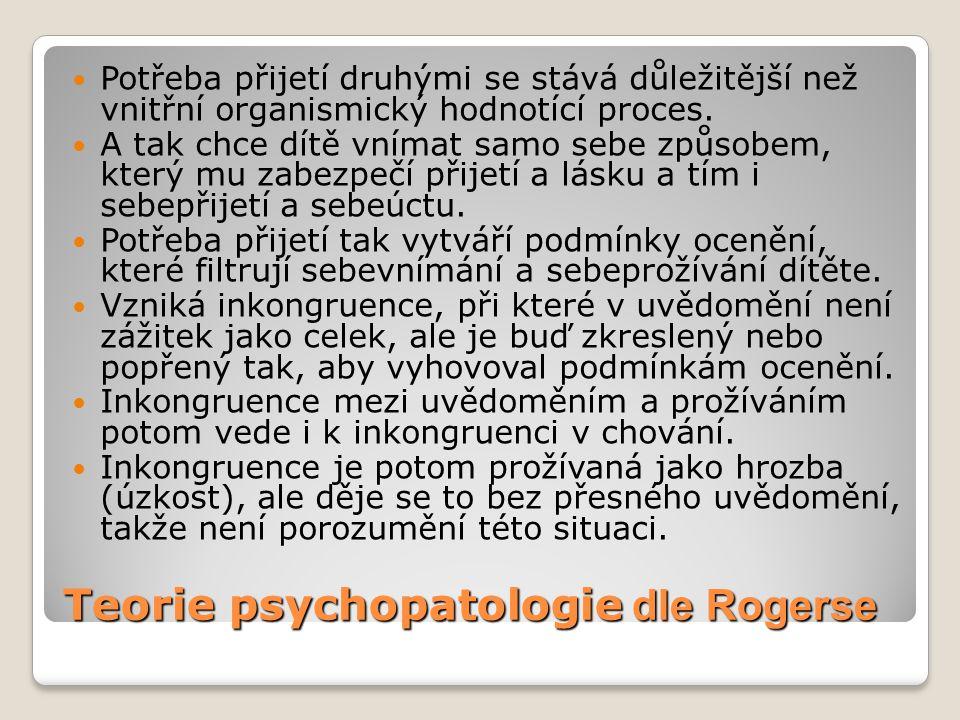 Teorie psychopatologie dle Rogerse  Potřeba přijetí druhými se stává důležitější než vnitřní organismický hodnotící proces.  A tak chce dítě vnímat