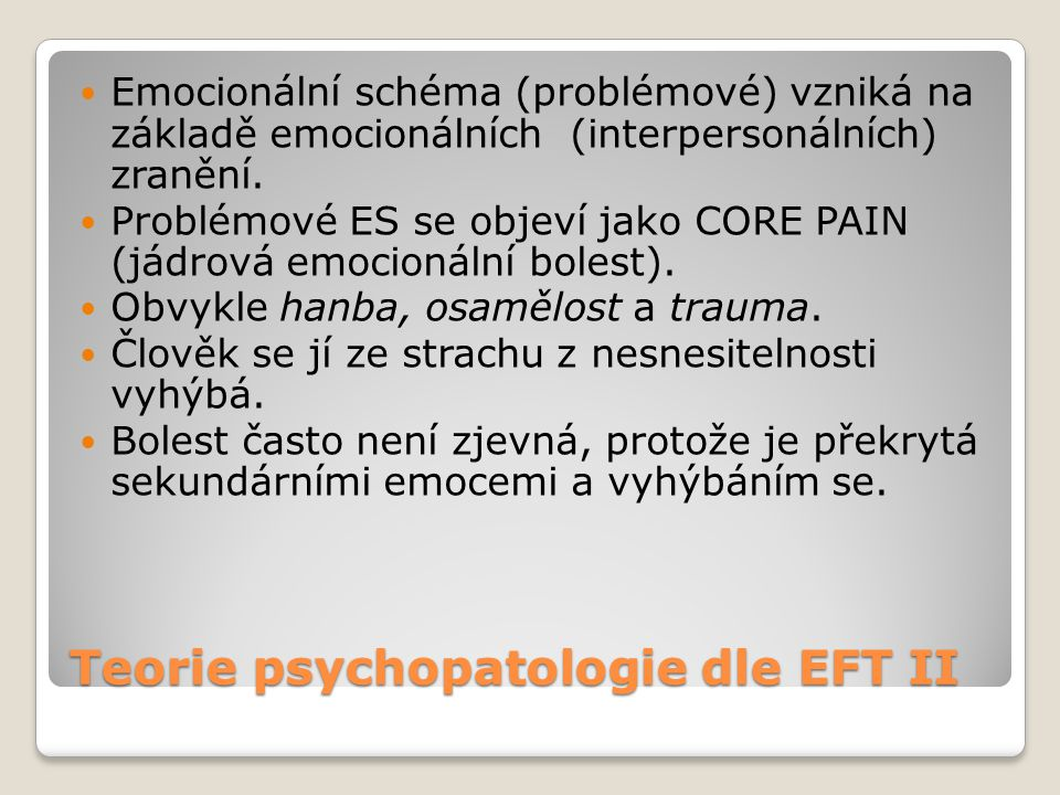 Teorie psychopatologie dle EFT II  Emocionální schéma (problémové) vzniká na základě emocionálních (interpersonálních) zranění.  Problémové ES se ob