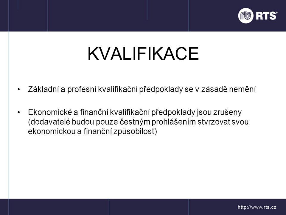 KVALIFIKACE •Základní a profesní kvalifikační předpoklady se v zásadě nemění •Ekonomické a finanční kvalifikační předpoklady jsou zrušeny (dodavatelé budou pouze čestným prohlášením stvrzovat svou ekonomickou a finanční způsobilost)