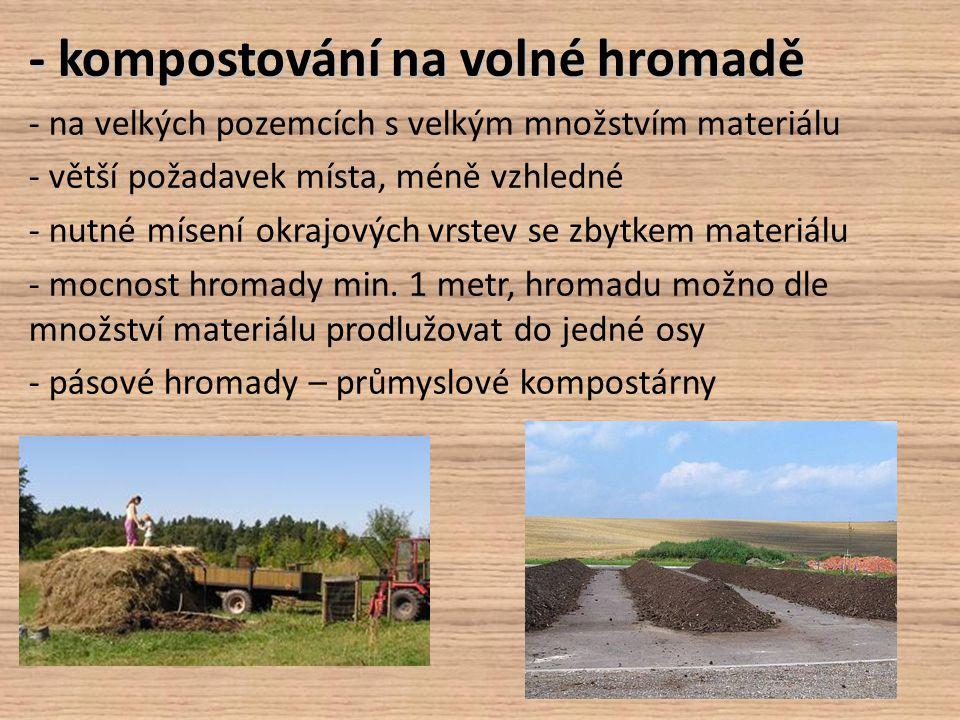 - kompostování na volné hromadě - na velkých pozemcích s velkým množstvím materiálu - větší požadavek místa, méně vzhledné - nutné mísení okrajových v