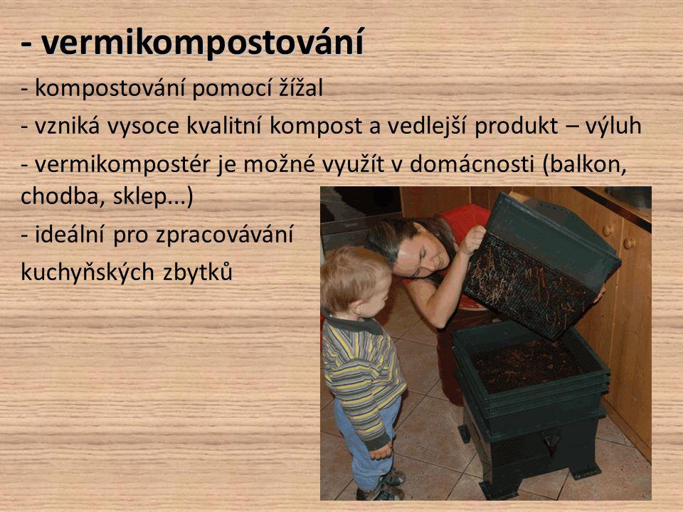 - vermikompostování - kompostování pomocí žížal - vzniká vysoce kvalitní kompost a vedlejší produkt – výluh - vermikompostér je možné využít v domácno
