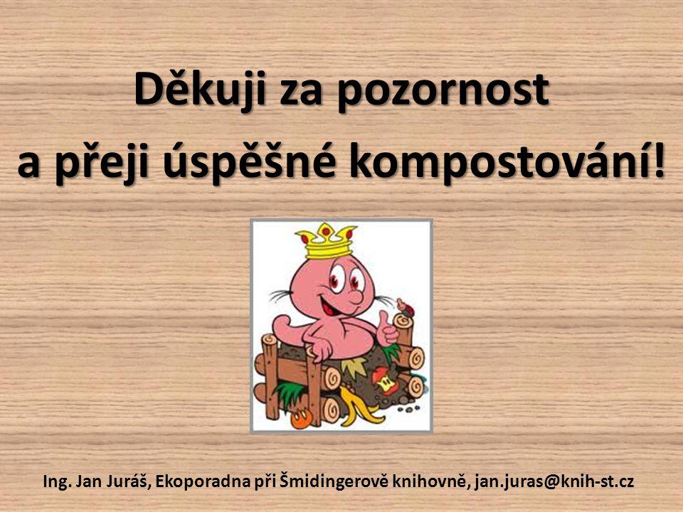 Děkuji za pozornost a přeji úspěšné kompostování! Ing. Jan Juráš, Ekoporadna při Šmidingerově knihovně, jan.juras@knih-st.cz