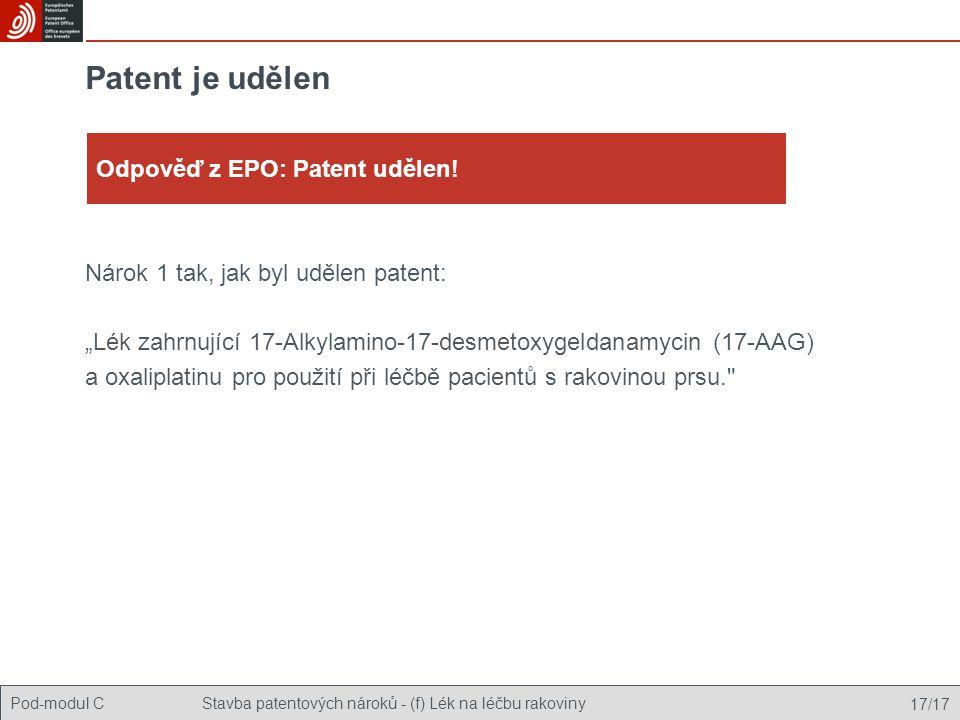 """Pod-modul CStavba patentových nároků - (f) Lék na léčbu rakoviny 17/17 Patent je udělen Nárok 1 tak, jak byl udělen patent: """"Lék zahrnující 17-Alkylamino-17-desmetoxygeldanamycin (17-AAG) a oxaliplatinu pro použití při léčbě pacientů s rakovinou prsu. Odpověď z EPO: Patent udělen!"""