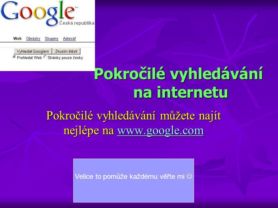 Pokročilé vyhledávání na internetu Pokročilé vyhledávání můžete najít nejlépe na www.google.com www.google.com Velice to pomůže každému věřte mi 