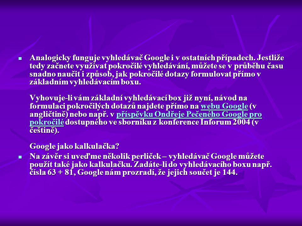  Analogicky funguje vyhledávač Google i v ostatních případech. Jestliže tedy začnete využívat pokročilé vyhledávání, můžete se v průběhu času snadno