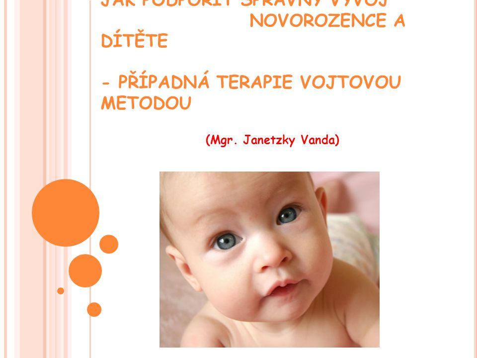 I NDIKACE LÉČBY VOJTOVOU METODOU Opožďování vývoje dítěte a asymetrické vyvíjení dítěte Vrozené vývojové vady Ortopedické vady nohou, hrudníku, dysplazie kyčlí Pupeční kýly, zácpa, špatné sání - laktace Periferní parézy – poporodní problém s horní končetinou (při nepoškození alfa motoneuronu v předním rohu míšním) Stavy po operacích hrudníku, problémy dechových funkcí, astma bronchiale Centrální parézy v dětském i dospělém věku Vertebrogenní onemocnění akutní i chronické skoliózy Ovlivnění šilhání
