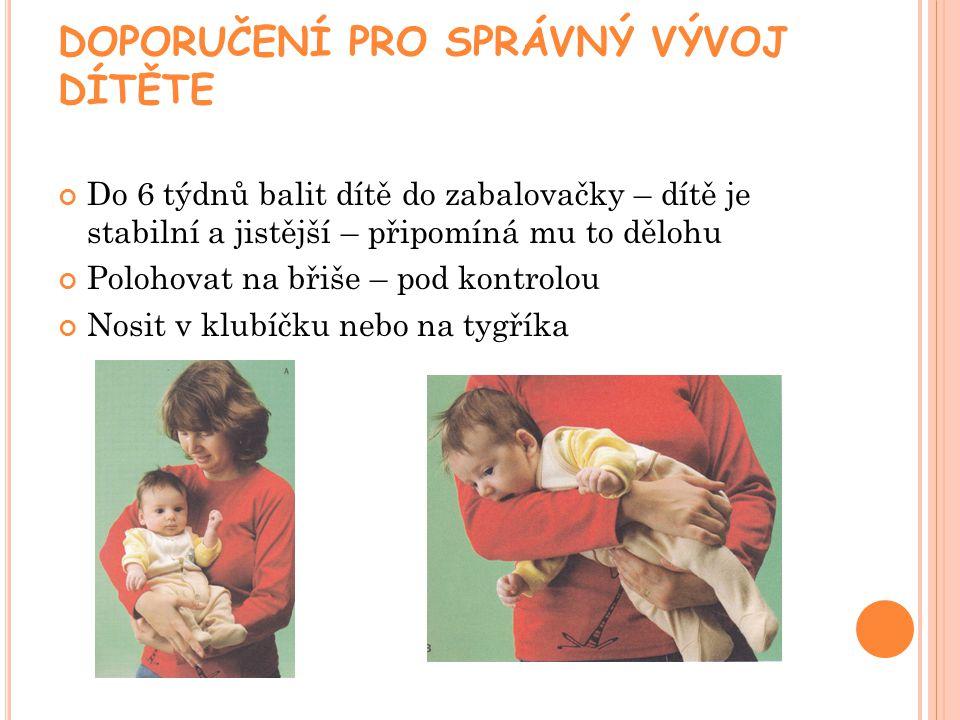 DOPORUČENÍ PRO SPRÁVNÝ VÝVOJ DÍTĚTE Do 6 týdnů balit dítě do zabalovačky – dítě je stabilní a jistější – připomíná mu to dělohu Polohovat na břiše – pod kontrolou Nosit v klubíčku nebo na tygříka