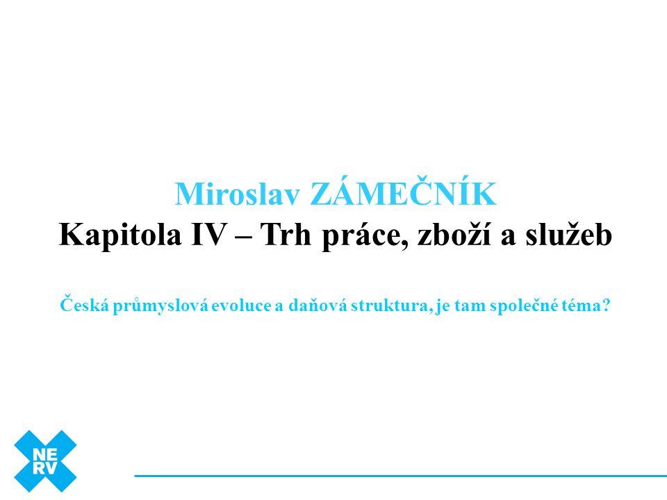 Miroslav ZÁMEČNÍK Kapitola IV – Trh práce, zboží a služeb Česká průmyslová evoluce a daňová struktura, je tam společné téma?