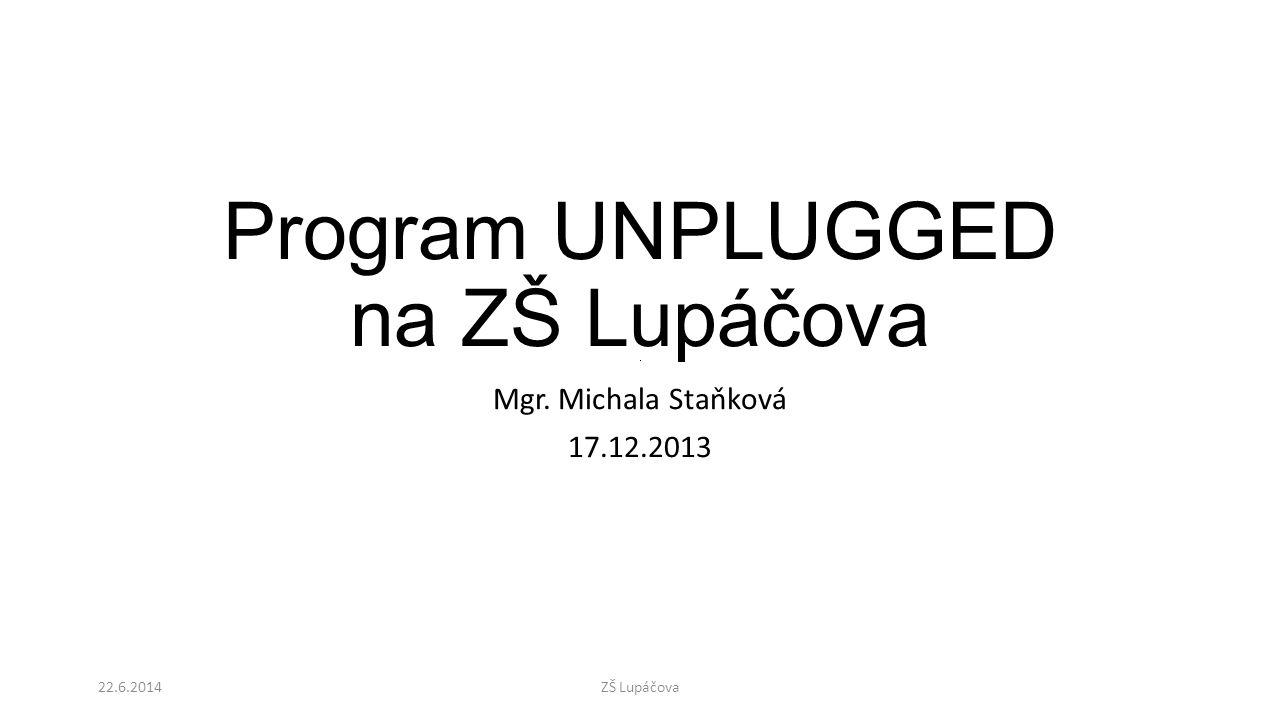 Program UNPLUGGED na ZŠ Lupáčova Mgr. Michala Staňková 17.12.2013 22.6.2014ZŠ Lupáčova