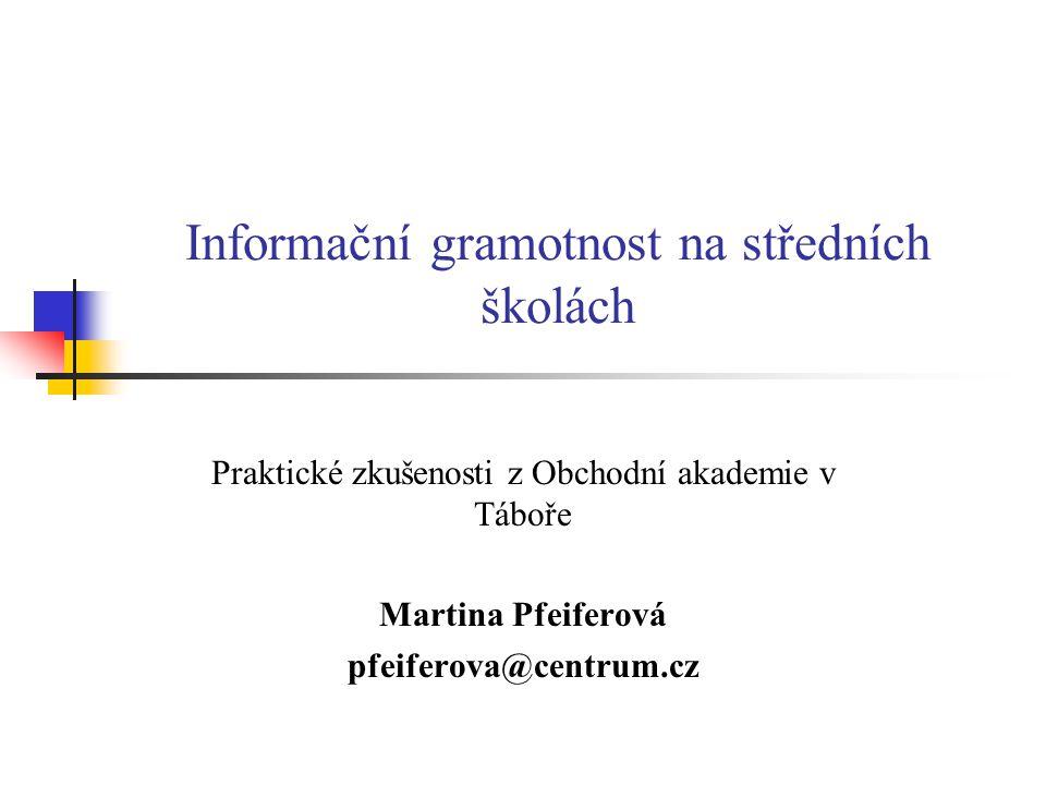 Informační gramotnost na středních školách Praktické zkušenosti z Obchodní akademie v Táboře Martina Pfeiferová pfeiferova@centrum.cz