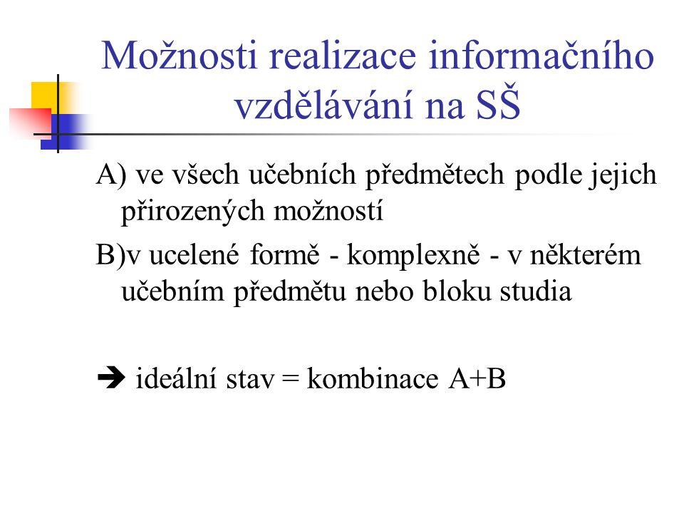 Možnosti realizace informačního vzdělávání na SŠ A) ve všech učebních předmětech podle jejich přirozených možností B)v ucelené formě - komplexně - v některém učebním předmětu nebo bloku studia  ideální stav = kombinace A+B