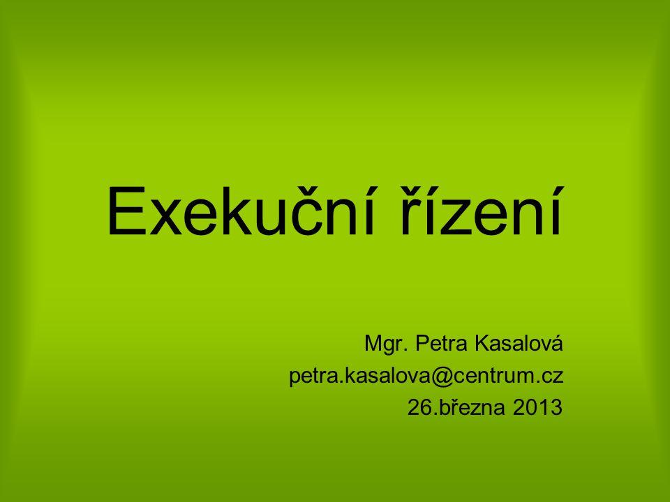 Exekuční řízení Mgr. Petra Kasalová petra.kasalova@centrum.cz 26.března 2013