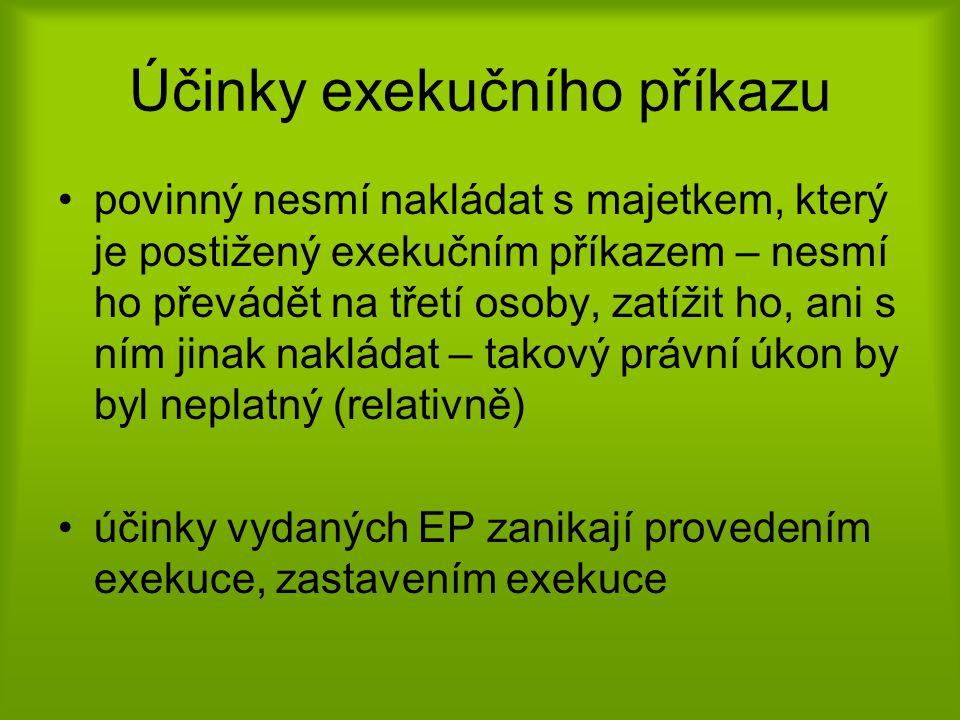 Účinky exekučního příkazu •povinný nesmí nakládat s majetkem, který je postižený exekučním příkazem – nesmí ho převádět na třetí osoby, zatížit ho, ani s ním jinak nakládat – takový právní úkon by byl neplatný (relativně) •účinky vydaných EP zanikají provedením exekuce, zastavením exekuce